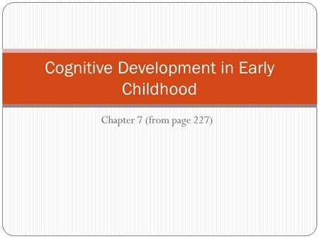 Chapter 7 (from page 227) Cognitive Development in Early Childhood.