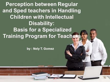 Perception between Regular and Sped teachers in Handling Children with Intellectual Disability: Basis for a Specialized Training Program for Teachers by.