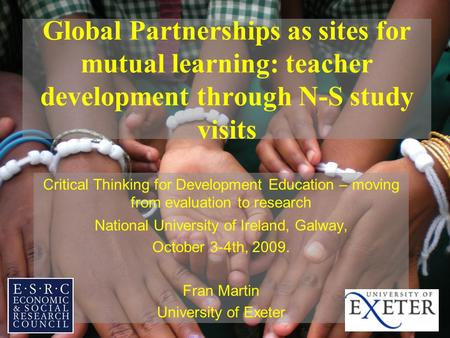 Global Partnerships as sites for mutual learning: teacher development through N-S study visits Critical Thinking for Development Education – moving from.