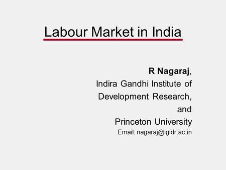 Labour Market in India R Nagaraj, Indira Gandhi Institute of Development Research, and Princeton University