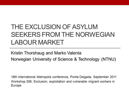 THE EXCLUSION OF ASYLUM SEEKERS FROM THE NORWEGIAN LABOUR MARKET Kristin Thorshaug and Marko Valenta Norwegian University of Science & Technology (NTNU)