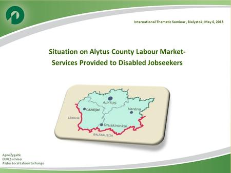 International Thematic Seminar, Bialystok, May 6, 2015 Situation on Alytus County Labour Market- Services Provided to Disabled Jobseekers Agnė Žygaitė.