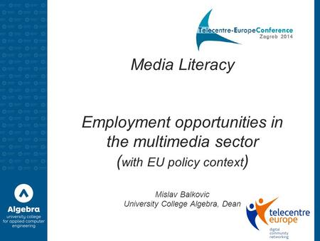 Media Literacy Employment opportunities in the multimedia sector ( with EU policy context ) Mislav Balkovic University College Algebra, Dean.