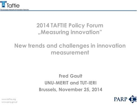 "Www.taftie.org www.parp.gov.pl 2014 TAFTIE Policy Forum ""Measuring innovation"" New trends and challenges in innovation measurement Fred Gault UNU-MERIT."