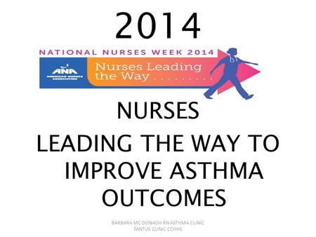2014 NURSES LEADING THE WAY TO IMPROVE ASTHMA OUTCOMES BARBARA MC DONAGH RN ASTHMA CLINIC FANTUS CLINIC CCHHS.