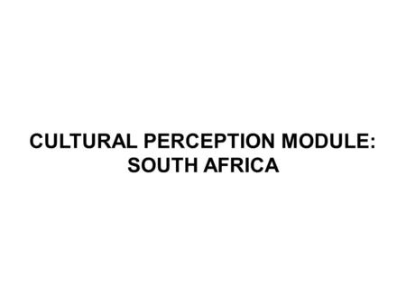 CULTURAL PERCEPTION MODULE: SOUTH AFRICA. The cultural discourse in Apartheid South Africa centered on:  Cultural difference o Basis of Apartheid rule.