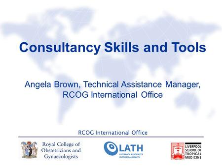 RCOG International Office Consultancy Skills and Tools Angela Brown, Technical Assistance Manager, RCOG International Office.