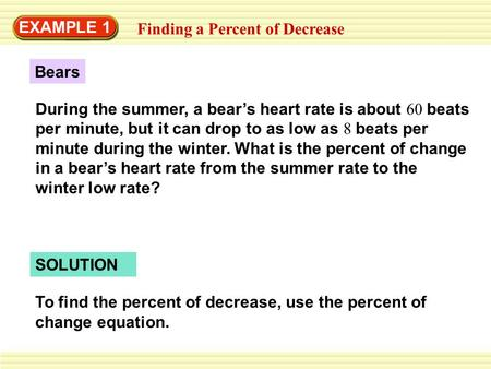 EXAMPLE 1 Finding a Percent of Decrease During the summer, a bear's heart rate is about 60 beats per minute, but it can drop to as low as 8 beats per minute.