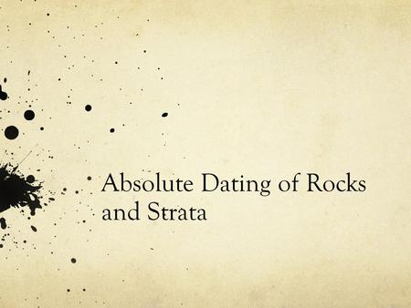 Absolute Dating of Rocks and Strata. Absolute Dating Calculating the age of rocks, fossils, or strata in years. Gives a numerical value. Example: A rock.