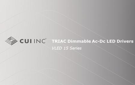 TRIAC Dimmable Ac-Dc LED Drivers VLED 15 Series. © 2012 CUI Inc Introduction Purpose To provide an overview of the VLED15 Ac-Dc LED power supply and its.