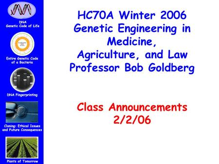 HC70A Winter 2006 Genetic Engineering in Medicine, Agriculture, and Law Professor Bob Goldberg Class Announcements 2/2/06.