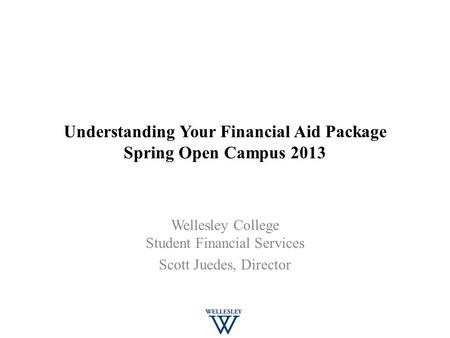 Understanding Your Financial Aid Package Spring Open Campus 2013 Wellesley College Student Financial Services Scott Juedes, Director.