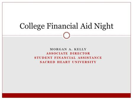 MORGAN A. KELLY ASSOCIATE DIRECTOR STUDENT FINANCIAL ASSISTANCE SACRED HEART UNIVERSITY College Financial Aid Night.