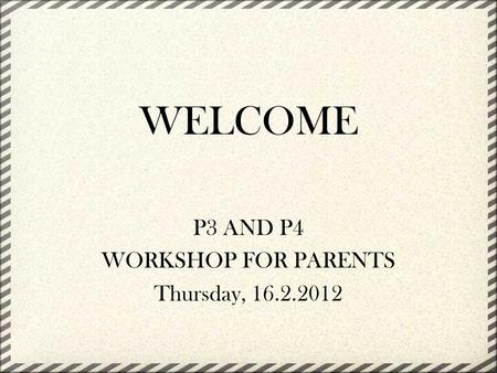 WELCOME P3 AND P4 WORKSHOP FOR PARENTS Thursday, 16.2.2012.