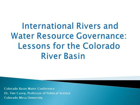 Colorado Basin Water Conference Dr. Tim Casey, Professor of Political Science Colorado Mesa University.