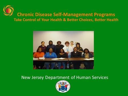 Chronic Disease Self-Management Programs Take Control of Your Health & Better Choices, Better Health New Jersey Department of Human Services.