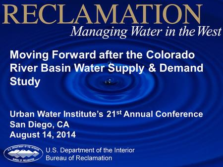 Moving Forward after the Colorado River Basin Water Supply & Demand Study Urban Water Institute's 21 st Annual Conference San Diego, CA August 14, 2014.