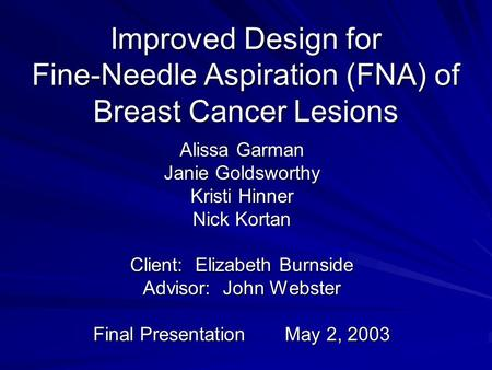 Improved Design for Fine-Needle Aspiration (FNA) of Breast Cancer Lesions Alissa Garman Janie Goldsworthy Kristi Hinner Nick Kortan Client: Elizabeth Burnside.