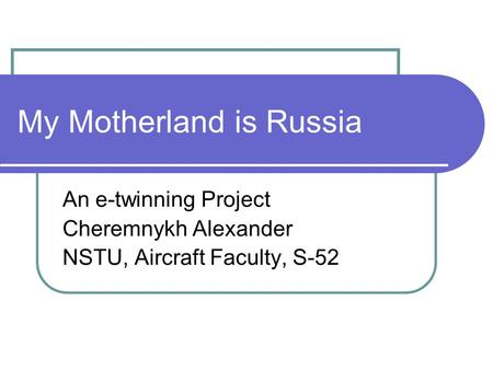 My Motherland is Russia An e-twinning Project Cheremnykh Alexander NSTU, Aircraft Faculty, S-52.