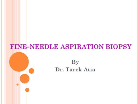 FINE - NEEDLE ASPIRATION BIOPSY By Dr. Tarek Atia.