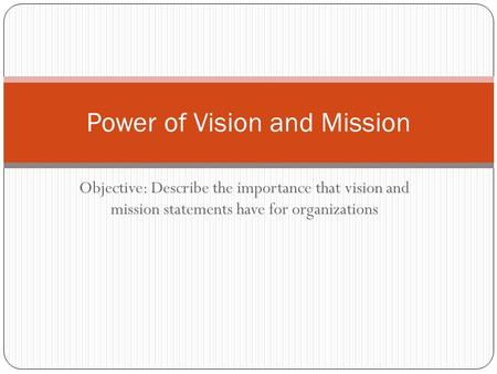 Objective: Describe the importance that vision and mission statements have for organizations Power of Vision and Mission.