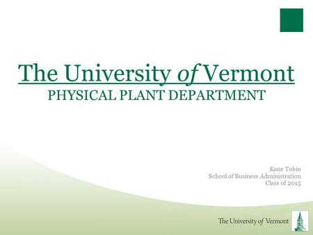 The University of Vermont PHYSICAL PLANT DEPARTMENT Kane Tobin School of Business Administration Class of 2015.