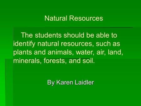 Natural Resources The students should be able to identify natural resources, such as plants and animals, water, air, land, minerals, forests, and soil.