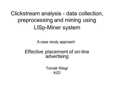 Clickstream analysis - data collection, preprocessing and mining using LISp-Miner system Effective placement of on-line advertising Tomáš Kliegr KIZI A.