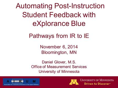 Automating Post-Instruction Student Feedback with eXplorance Blue Pathways from IR to IE November 6, 2014 Bloomington, MN Daniel Glover, M.S. Office of.