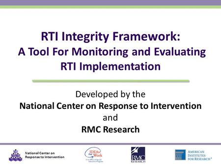 National Center on Response to Intervention Developed by the National Center on Response to Intervention and RMC Research RTI Integrity Framework: A Tool.