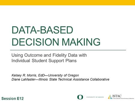 DATA-BASED DECISION MAKING Using Outcome and Fidelity Data with Individual Student Support Plans Session E12 Kelsey R. Morris, EdD—University of Oregon.