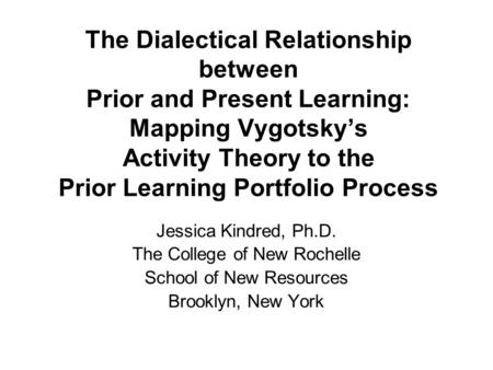 The Dialectical Relationship between Prior and Present Learning: Mapping Vygotsky's Activity Theory to the Prior Learning Portfolio Process Jessica Kindred,