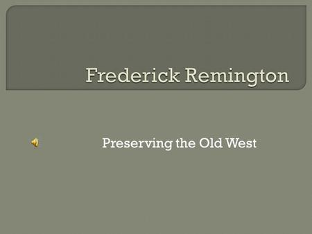 Preserving the Old West. Ca. 1874  Frederic Remington was born in Canton, New York.  Attended the Yale School of Art, where he studied drawing and.