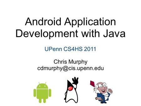 Android Application Development with Java UPenn CS4HS 2011 Chris Murphy