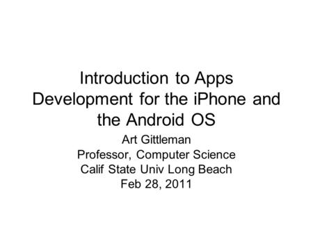 Introduction to Apps Development for the iPhone and the Android OS Art Gittleman Professor, Computer Science Calif State Univ Long Beach Feb 28, 2011.