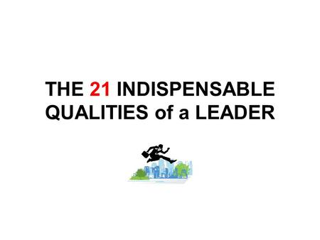 THE 21 INDISPENSABLE QUALITIES of a LEADER. #1 CHARACTER More than just talk It's a choice Your words must match your actions Remember: This is your most.