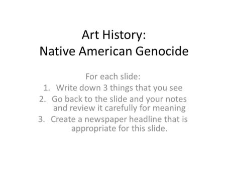 Art History: Native American Genocide For each slide: 1.Write down 3 things that you see 2.Go back to the slide and your notes and review it carefully.