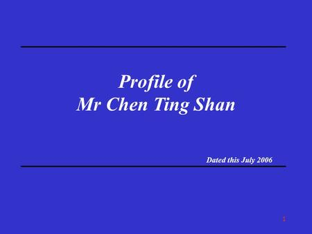 1 Profile of Mr Chen Ting Shan Dated this July 2006.