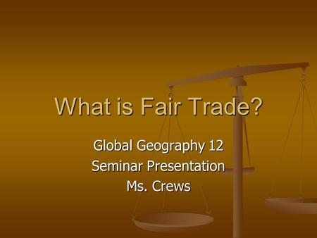 What is Fair Trade? Global Geography 12 Seminar Presentation Ms. Crews.