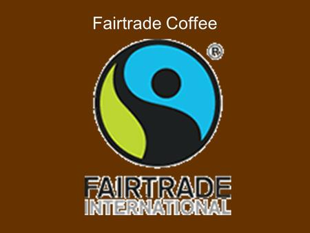 Fairtrade Coffee. Purpose To assist coffee farmers in getting a fair price for the coffee they grow.  Guaranteed payment of $1.26/pound to growers 