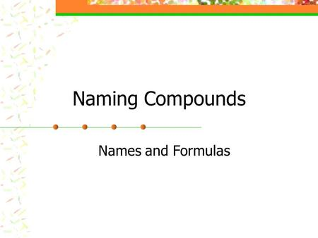 Naming Compounds Names and Formulas.