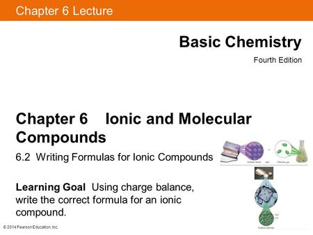 © 2014 Pearson Education, Inc. Chapter 6 Lecture Basic Chemistry Fourth Edition Chapter 6 Ionic and Molecular Compounds 6.2 Writing Formulas for Ionic.