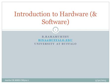 B.RAMAMURTHY UNIVERSITY AT BUFFALO Introduction to Hardware (& Software) 5/30/2013 Amrita-UB-MSES-CSE524-2 1.