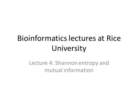 Bioinformatics lectures at Rice University Lecture 4: Shannon entropy and mutual information.