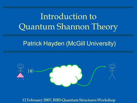 Introduction to Quantum Shannon Theory Patrick Hayden (McGill University) 12 February 2007, BIRS Quantum Structures Workshop | 