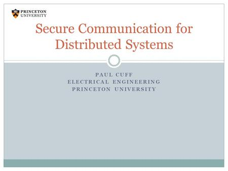PAUL CUFF ELECTRICAL ENGINEERING PRINCETON UNIVERSITY Secure Communication for Distributed Systems.