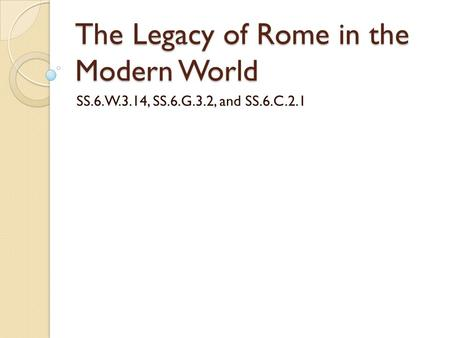 The Legacy of Rome in the Modern World SS.6.W.3.14, SS.6.G.3.2, and SS.6.C.2.1.