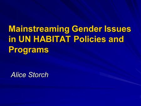 Mainstreaming Gender Issues in UN HABITAT Policies and Programs Alice Storch.