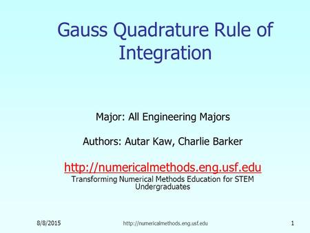 8/8/2015  1 Gauss Quadrature Rule of Integration Major: All Engineering Majors Authors: Autar Kaw, Charlie Barker