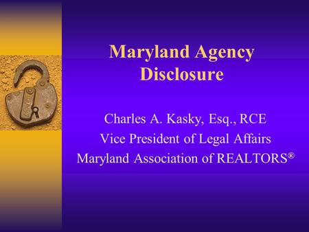 Maryland Agency Disclosure Charles A. Kasky, Esq., RCE Vice President of Legal Affairs Maryland Association of REALTORS ®